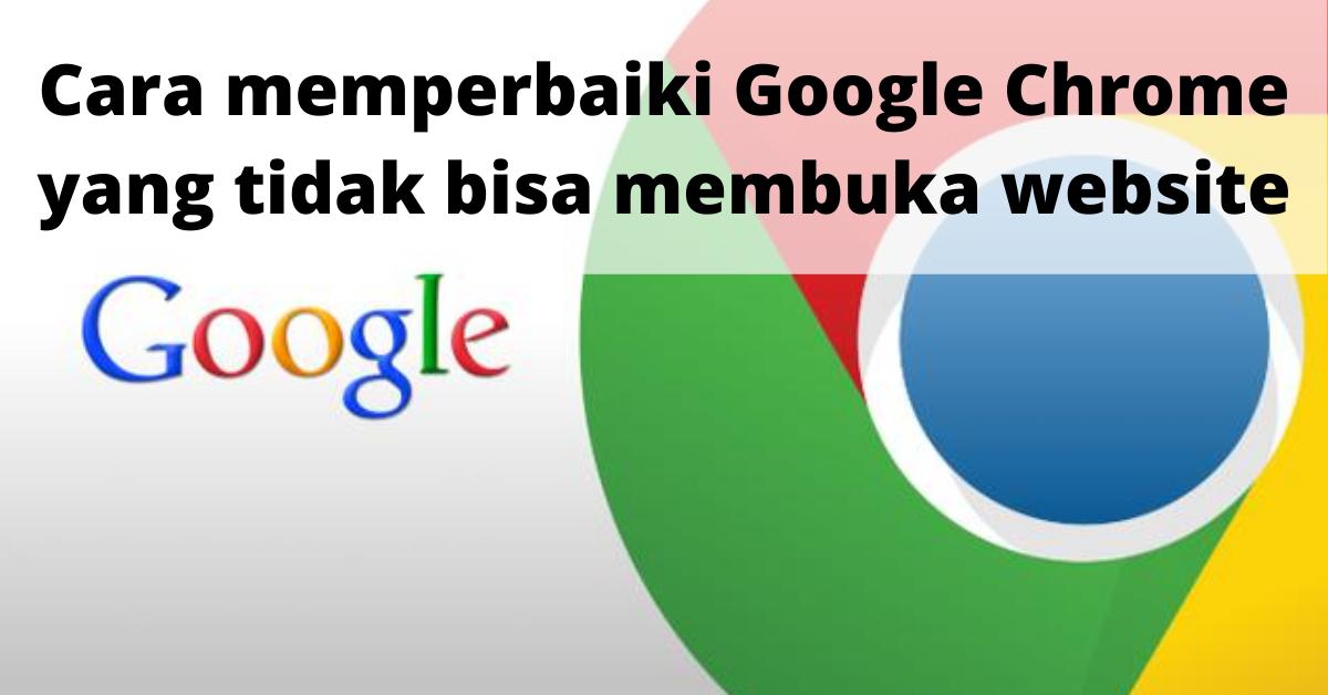 Cara memperbaiki Google Chrome yang tidak bisa membuka website