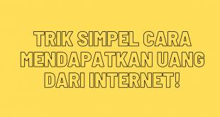 Trik Simpel Cara Mendapatkan Uang Dari Internet!