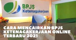 Cara Mencairkan BPJS Ketenagakerjaan Online Terbaru 2021