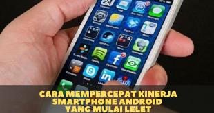 Cara Mempercepat Kinerja Smartphone Android Yang Mulai Lelet
